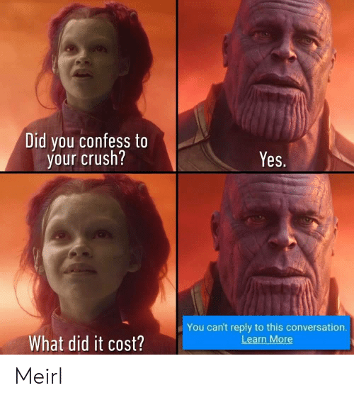 What Did It: Did you confess to  your crush?  Yes.  You can't reply to this conversation.  Learn More  What did it cost? Meirl