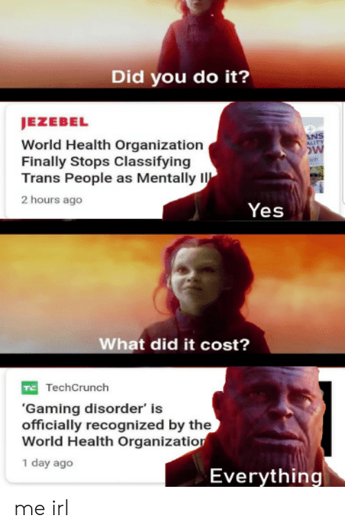 What Did It: Did you do it?  JEZEBEL  World Health Organization  Finally Stops Classifying  Trans People as Mentally I  2 hours ago  Yes  What did it cost?  TechCrunch  'Gaming disorder' is  officially recognized by the  World Health Organizatior  1 day ago  Everything me irl