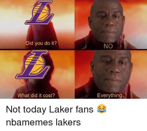 Basketball, Los Angeles Lakers, and Nba: Did you do it?  NO  What did it cost?  Everything Not today Laker fans 😂 nbamemes lakers