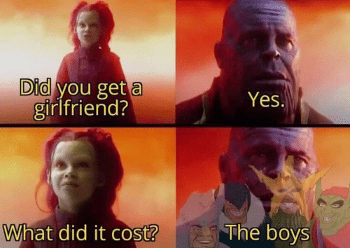 What Did It: Did you get a  girlfriend?  Yes.  What did it cost?  The boys