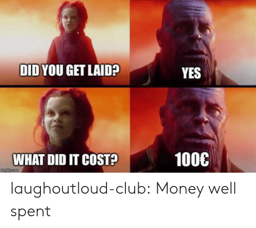 What Did It: DID YOU GET LAID?  YES  1000  WHAT DID IT COST? laughoutloud-club:  Money well spent