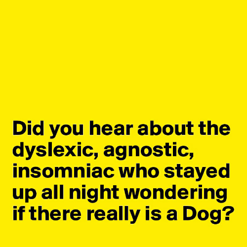 Agnostic: Did you hear about the  dyslexic, agnostic,  insomniac who stayed  up all night wondering  if there really is a Dog?