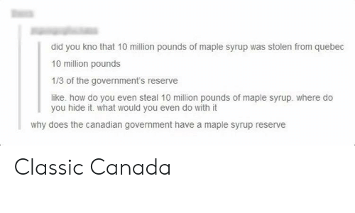 Canada, Canadian, and Government: did you kno that 10 million pounds of maple syrup was stolen from quebec  10 million pounds  1/3 of the government's reserve  like. how do you even steal 10 mllion pounds of maple syrup. where do  you hide it. what would you even do with it  why does the canadian government have a maple syrup reserve Classic Canada