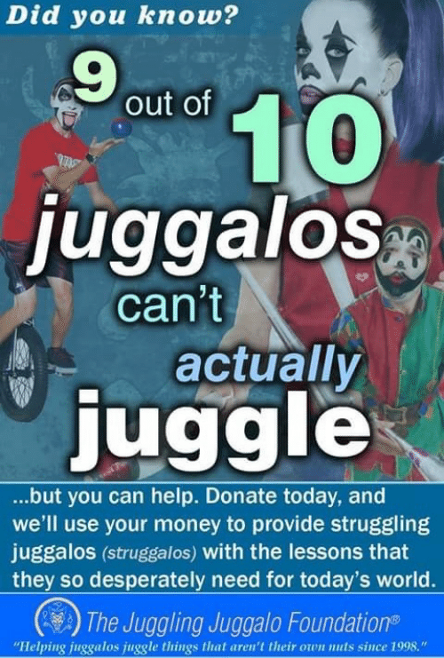 """Money, Help, and Today: Did you knov?  9  out of  0  juggalos  can't  actually  juggle  ...but you can help. Donate today, and  we'll use your money to provide struggling  juggalos (struggalos) with the lessons that  they so desperately need for today's world.  2) The Juggling Juggalo Foundation®  """"Helping juggalos juggle things that aren't their oon nuts since 1998."""""""