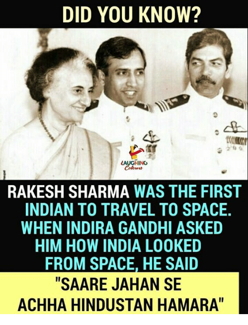 "India, Space, and Travel: DID YOU KNOW?  2'0  AUGHING  RAKESH SHARMA WAS THE FIRST  INDIAN TO TRAVEL TO SPACE.  WHEN INDIRA GANDHI ASKED  HIM HOW INDIA LOOKED  FROM SPACE, HE SAID  ""SAARE JAHAN SE  ACHHA HINDUSTAN HAMARA"""