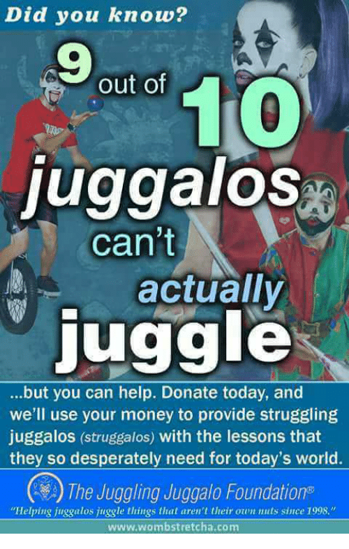 """Money, Help, and Today: Did you know?  9  out of  0  juggalos  actually  juggle  can't  but you can help. Donate today, and  we'll use your money to provide struggling  juggalos (struggalos) with the lessons that  they so desperately need for today's world.  2) The Juggling Juggalo Foundations  Helping juggalos juggle things that aren't their own nuts since 1998.""""  www.wombstretcha.com"""