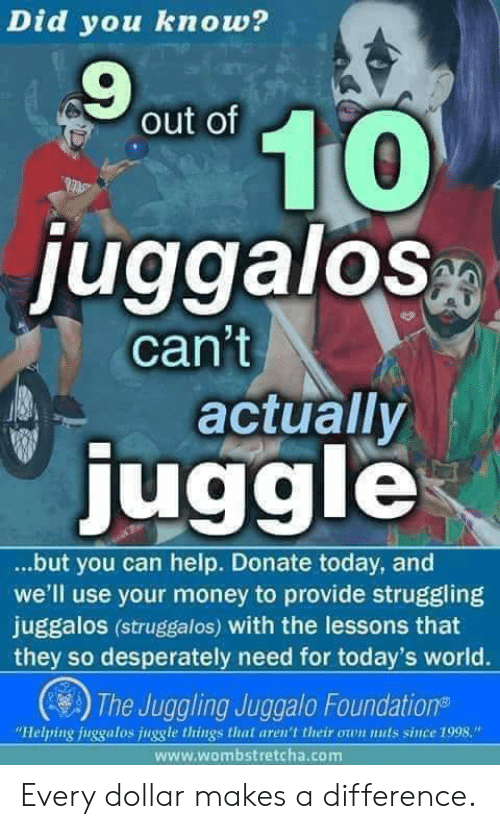 """Money, Help, and Today: Did you know?  9  out of  luggalos  can't  actually  juggle  ...but you can help. Donate today, and  we'll use your money to provide struggling  juggalos (struggalos) with the lessons that  they so desperately need for today's world.  The Juggling Juggalo Foundation  """"Helping juggalos juggle things that aren't their own nuls since 1998.""""  www.wombstretcha.com Every dollar makes a difference."""