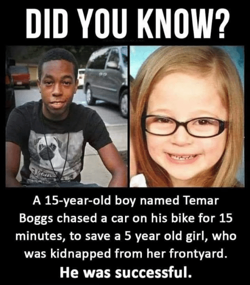 kidnapped: DID YOU KNOW?  A 15-year-old boy named Temar  Boggs chased a car on his bike for 15  minutes, to save a 5 year old girl, who  was kidnapped from her frontyard  He was successful.