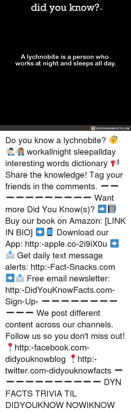 Amazon, Apple, and Facebook: did you know?  A lychnobite is a person who  works at night and sleeps all day  DIDYOUKNOWFACTS.COM Do you know a lychnobite? 😴👨🏻💼👩🏽💼 workallnight sleepallday interesting words dictionary 📢 Share the knowledge! Tag your friends in the comments. ➖➖➖➖➖➖➖➖➖➖➖ Want more Did You Know(s)? ➡📓 Buy our book on Amazon: [LINK IN BIO] ➡📱 Download our App: http:-apple.co-2i9iX0u ➡📩 Get daily text message alerts: http:-Fact-Snacks.com ➡📩 Free email newsletter: http:-DidYouKnowFacts.com-Sign-Up- ➖➖➖➖➖➖➖➖➖➖➖ We post different content across our channels. Follow us so you don't miss out! 📍http:-facebook.com-didyouknowblog 📍http:-twitter.com-didyouknowfacts ➖➖➖➖➖➖➖➖➖➖➖ DYN FACTS TRIVIA TIL DIDYOUKNOW NOWIKNOW