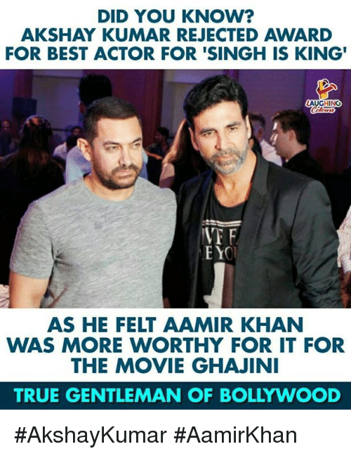 Bollywood: DID YOU KNOW?  AKSHAY KUMAR REJECTED AWARD  FOR BEST ACTOR FOR 'SINGH IS KING'  LAUGHING  VT F  AS HE FELT AAMIR KHAN  WAS MORE WORTHY FOR IT FOR  THE MOVIE GHAJINI  TRUE GENTLEMAN OF BOLLYWOOD #AkshayKumar #AamirKhan