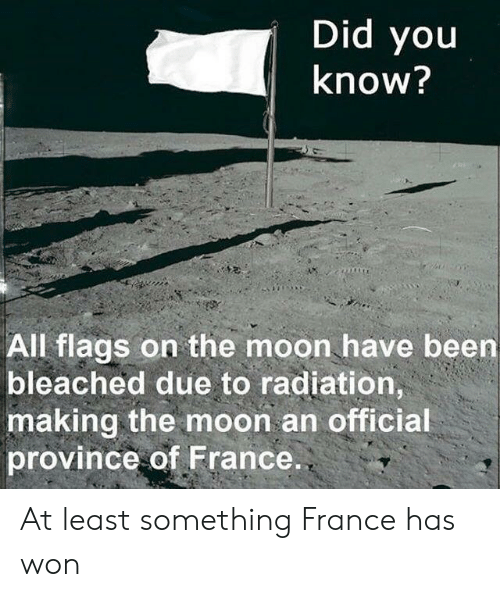 France, Moon, and Been: Did you  know?  All flags on the moon have been  bleached due to radiation,  making the moon an official  province of France. At least something France has won