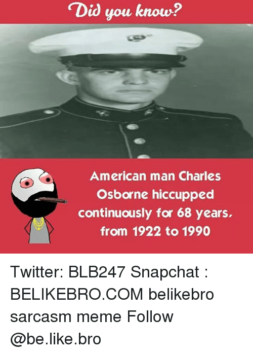 Memes, Sarcasm, and 🤖: Did you know?  American man Charles  Osborne hiccupped  continuously for 68 years,  from 1922 to 1990 Twitter: BLB247 Snapchat : BELIKEBRO.COM belikebro sarcasm meme Follow @be.like.bro