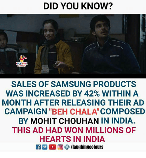 """Beh: DID YOU KNOW?  AMSUNO  HING  SALES OF SAMSUNG PRODUCTS  WAS INCREASED BY 42% WITHIN A  MONTH AFTER RELEASING THEIR AD  CAMPAIGN """"BEH CHALA COMPOSED  BY MOHIT CHOUHAN IN INDIA.  THIS AD HAD WON MILLIONS OF  HEARTS IN INDIA  2 (2回(3/laughingcolours"""