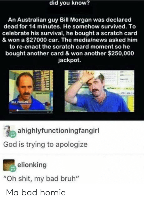 "homie: did you know?  An Australian guy Bill Morgan was declared  dead for 14 minutes. He somehow survived. To  celebrate his survival, he bought a scratch card  & won a $27000 car. The media/news asked him  to re-enact the scratch card moment so he  bought another card & won another $250,000  jackpot.  LL HORGAN  ahighlyfunctioningfangirl  God is trying to apologize  elionking  ""Oh shit, my bad bruh"" Ma bad homie"