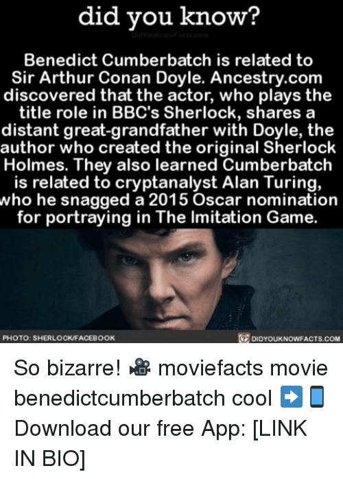 holms: did you know?  Benedict Cumberbatch is related to  Sir Arthur Conan Doyle. Ancestry.com  discovered that the actor, who plays the  title role in BBC's Sherlock, shares a  distant great-grandfather with Doyle, the  author who created the original Sherlock  Holmes. They also learned Cumberbatch  is related to cryptanalyst Alan Turing,  who he snagged a 2015 Oscar nomination  for portraying in The lmitation Game  PHOTO: SHERLOCKFACEBOOK  DIDYOUKNOWFACTS.COM So bizarre! 🎥 moviefacts movie benedictcumberbatch cool ➡📱Download our free App: [LINK IN BIO]