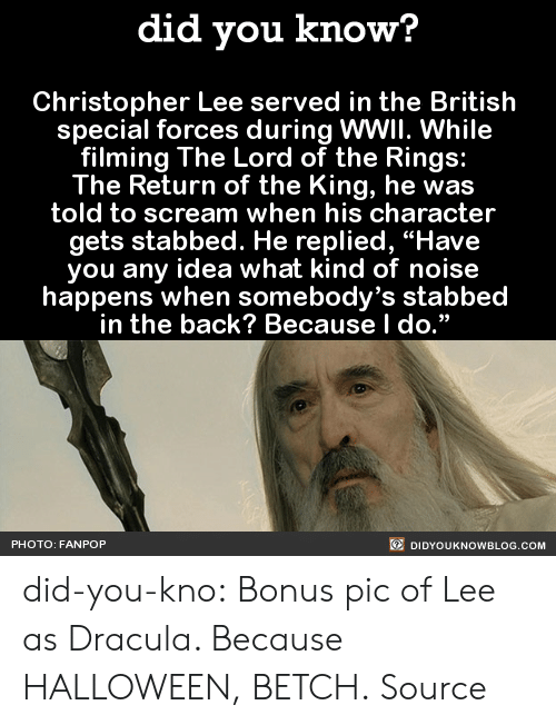 "Ebaumsworld, Gif, and Halloween: did you know?  Christopher Lee served in the British  special forces during WWII. While  filming The Lord of the Rings:  The Return of the King, he was  told to scream when his character  gets stabbed. He replied, ""Have  you any idea what kind of noise  happens when somebody's stabbed  in the back? Because l do.""  PHOTO: FANPOP  DIDYOUKNOWBLOG.COM did-you-kno:      Bonus pic of Lee as Dracula. Because HALLOWEEN, BETCH.  Source"