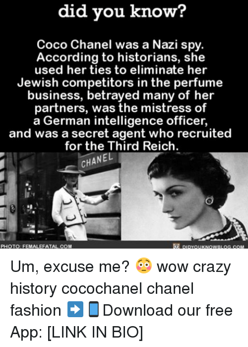 CoCo, Memes, and Chanel: did you know?  Coco Chanel was a Nazi spy.  According to historians, she  used her ties to eliminate her  Jewish competitors in the perfume  business, bet  many of her  partners, was the mistress of  a German intelligence officer,  and was a secret agent who recruited  for the Third Reich.  CHANEL  pipYOUKNOWBLOG.coM  PHOTO FEMALEFATAL COM Um, excuse me? 😳 wow crazy history cocochanel chanel fashion ➡📱Download our free App: [LINK IN BIO]