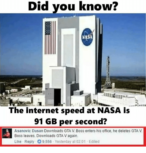 Deleters: Did you know?  Did The internet speed at NASA is  91 GB per second?  Asanovic Dusan Downloads GTA V Boss enters his office, he deletes GTA  Boss leaves. Downloads GTA V again.  Like Reply- 9,556 Yesterday at 02:01 Edited