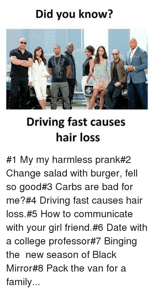 College Professor: Did you know?  Driving fast causes  hair loss #1 My my harmless prank#2 Change salad with burger, fell so good#3 Carbs are bad for me?#4 Driving fast causes hair loss.#5 How to communicate with your girl friend.#6 Date with a college professor#7 Binging the new season of Black Mirror#8 Pack the van for a family...