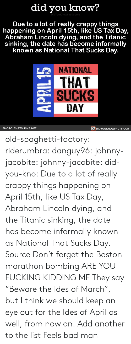 "Feels Bad: did you know?  Due to a lot of really crappy things  happening on April 15th, like US Tax Day,  Abraham Lincoln dying, and the Titanic  sinking, the date has become informally  known as National That Sucks Day  NATIONAL  THAT  SUCKS  LO  DAY  DIDYOUKNOWFACTS.CoM  PHOTO: THATSUCKS.NET old-spaghetti-factory:  riderumbra:  danguy96:  johnny-jacobite:  johnny-jacobite:   did-you-kno:  Due to a lot of really crappy things happening on April 15th, like US Tax Day, Abraham Lincoln dying, and the Titanic sinking, the date has become informally known as National That Sucks Day.  Source  Don't forget the Boston marathon bombing   ARE YOU FUCKING KIDDING ME   They say ""Beware the Ides of March"", but I think we should keep an eye out for the Ides of April as well, from now on.  Add another to the list    Feels bad man"