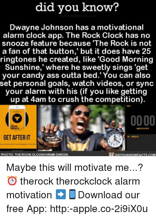 "Ringtones: did you know?  Dwayne Johnson has a motivational  alarm clock app. The Rock Clock has no  snooze feature because ""The Rock is not  a fan of that button, but it does have 25  ringtones created, like 'Good Morning  Sunshine, where he sweetly sings ""get  your candy ass outta bed. You can also  set personal goals, watch videos, or sync  your alarm with his (if you like getting  up at 4am to crush the competition  0000  GET AFTER IT  DIDYOUKNOwFACTs.coM  PHOTO: THE ROCK CLOCKIHIRAM GARCIA Maybe this will motivate me...? ⏰ therock therockclock alarm motivation ➡📱Download our free App: http:-apple.co-2i9iX0u"