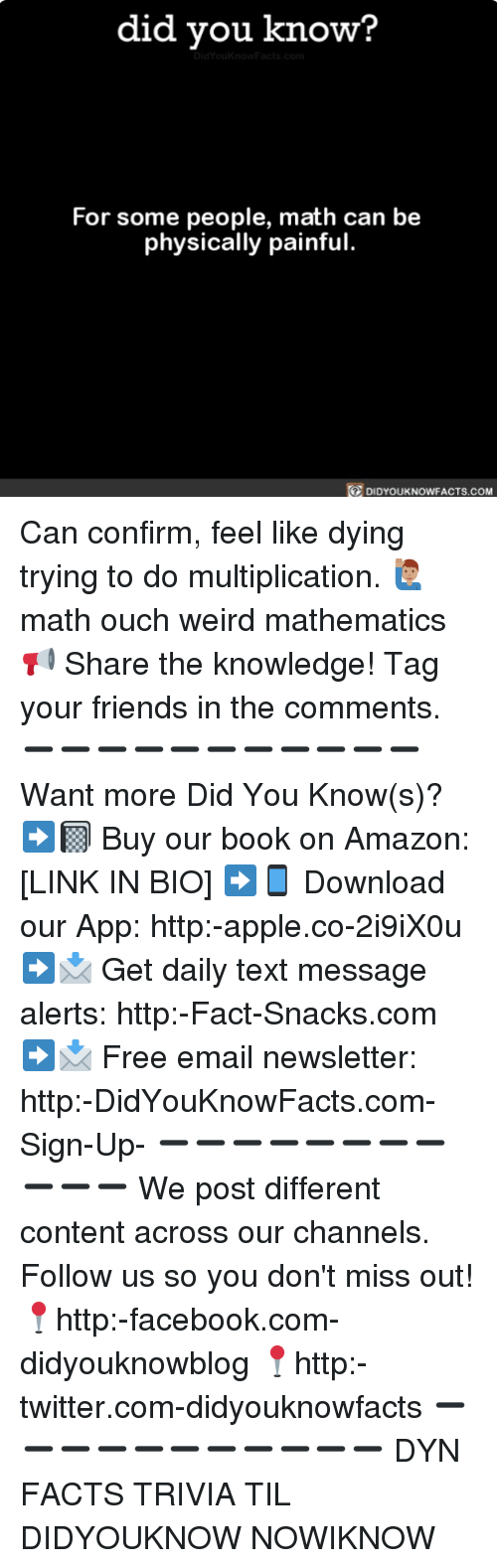 Confirmated: did you know?  For some people, math can be  physically painful.  DIDYOUKNOWFACTS.COM Can confirm, feel like dying trying to do multiplication. 🙋🏽‍♂️ math ouch weird mathematics 📢 Share the knowledge! Tag your friends in the comments. ➖➖➖➖➖➖➖➖➖➖➖ Want more Did You Know(s)? ➡📓 Buy our book on Amazon: [LINK IN BIO] ➡📱 Download our App: http:-apple.co-2i9iX0u ➡📩 Get daily text message alerts: http:-Fact-Snacks.com ➡📩 Free email newsletter: http:-DidYouKnowFacts.com-Sign-Up- ➖➖➖➖➖➖➖➖➖➖➖ We post different content across our channels. Follow us so you don't miss out! 📍http:-facebook.com-didyouknowblog 📍http:-twitter.com-didyouknowfacts ➖➖➖➖➖➖➖➖➖➖➖ DYN FACTS TRIVIA TIL DIDYOUKNOW NOWIKNOW