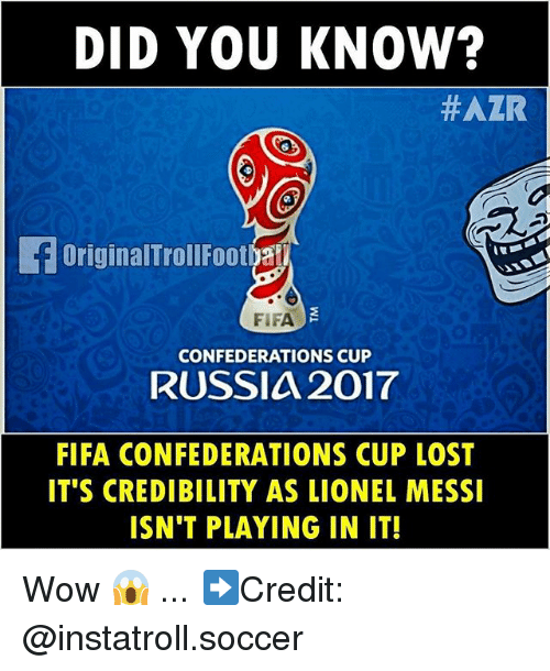 Didly: DID YOU KNOW?  HAZR  OriginalTrollFootya  FIFA  CONFEDERATIONS CUP  RUSSIA 2017  FIFA CONFEDERATIONS CUP LOST  IT'S CREDIBILITY AS LIONEL MESSI  ISN'T PLAYING IN IT! Wow 😱 ... ➡️Credit: @instatroll.soccer