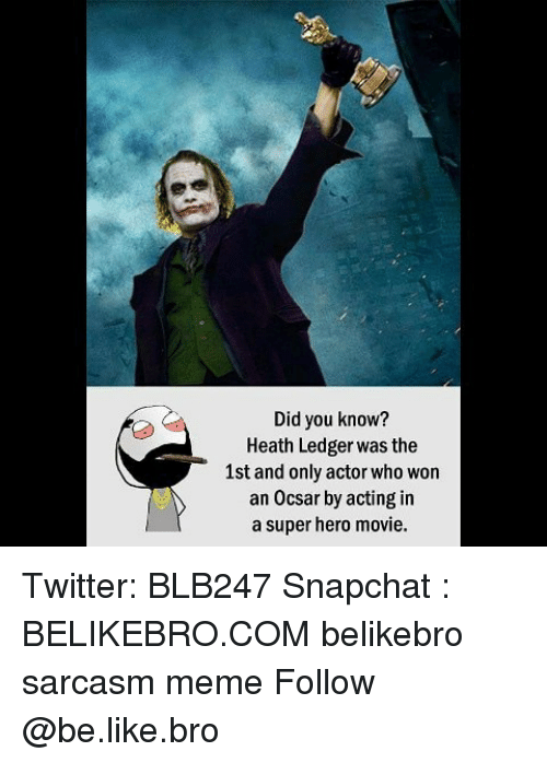hero movie: Did you know?  Heath Ledger was the  1st and only actor who won  an Ocsar by acting in  a super hero movie. Twitter: BLB247 Snapchat : BELIKEBRO.COM belikebro sarcasm meme Follow @be.like.bro