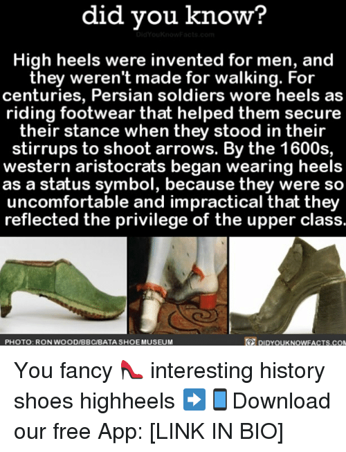 you fancy: did you know?  High heels were invented for men, and  they weren't made for walking. For  centuries, Persian soldiers wore heels as  riding footwear that helped them secure  their stance when they stood in their  stirrups to shoot arrows. By the 1600s,  western aristocrats began wearing heels  as a status symbol, because they were so  uncomfortable and impractical that they  reflected the privilege of the upper class.  DIDYOUKNOWFACTS.coN  PHOTO: RON WOOD/BBC/BATA SHOE MUSEUM You fancy 👠 interesting history shoes highheels ➡📱Download our free App: [LINK IN BIO]