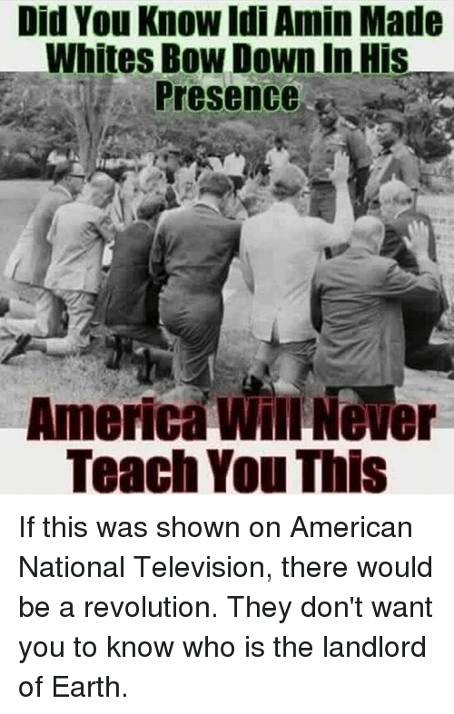 Bowing Down: Did You Know Idi Amin Made  Whites Bow Down in His  Presence  America Never  Teach You This If this was shown on American National Television, there would be a revolution. They don't want you to know who is the landlord of Earth.