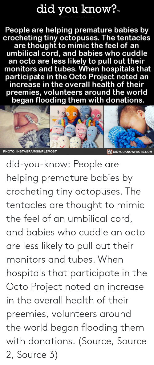 Likely: did you know?.  idYouknowFacts.cor  People are helping premature babies by  crocheting tiny octopuses. The tentacles  are thought to mimic the feel of an  umbilical cord, and babies who cuddle  an octo are less likely to pull out their  monitors and tubes. When hospitals that  participate in the Octo Project noted an  increase in the overall health of their  preemies, volunteers around the world  began flooding them with donations.  O DIDYOUKNOWFACTS.COM  PHOTO: INSTAGRAM/SIMPLEMOST did-you-know:  People are helping premature babies by crocheting tiny octopuses. The tentacles are thought to mimic the feel of an umbilical cord, and babies who cuddle an octo are less likely to pull out their monitors and tubes. When hospitals that participate in the Octo Project noted an increase in the overall health of their preemies, volunteers around the world began flooding them with donations. (Source, Source 2, Source 3)