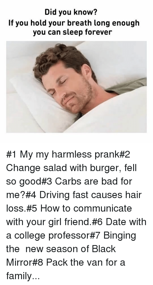 College Professor: Did you know?  If you hold your breath long enough  you can sleep forever #1 My my harmless prank#2 Change salad with burger, fell so good#3 Carbs are bad for me?#4 Driving fast causes hair loss.#5 How to communicate with your girl friend.#6 Date with a college professor#7 Binging the new season of Black Mirror#8 Pack the van for a family...