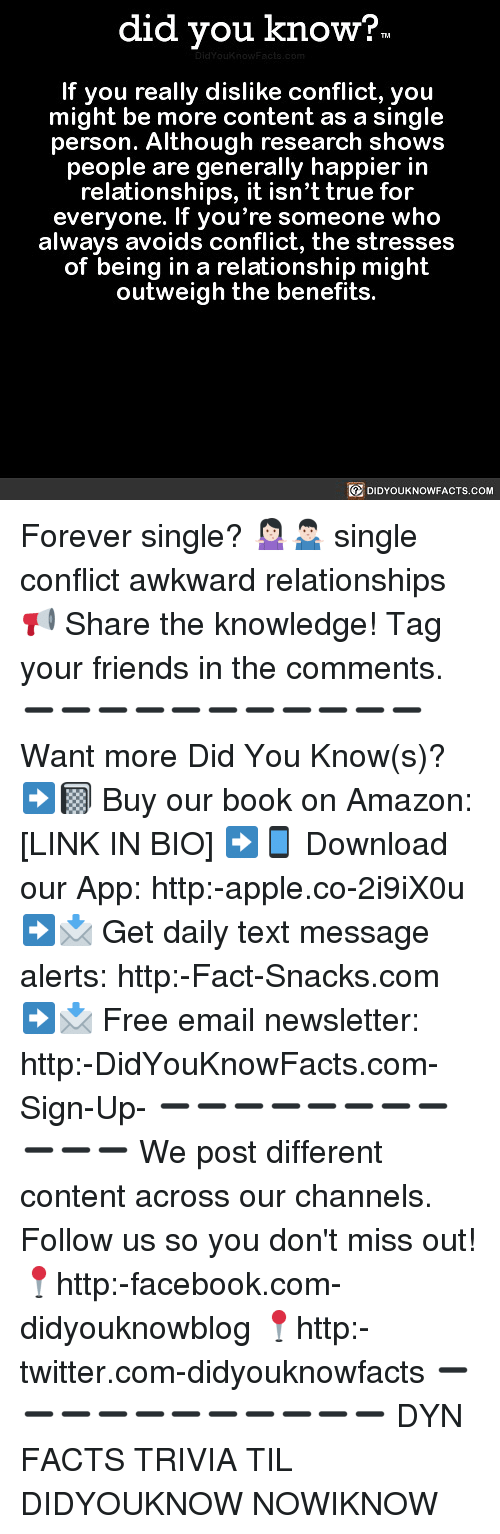 Amazon, Apple, and Facebook: did you know?  If you really dislike conflict, you  might be more content as a single  person. Although research shows  people are generally happier in  relationships, it isn't true for  everyone. If you're someone who  always avoids conflict, the stresses  of being in a relationship might  outweigh the benefits.  DIDYOUKNOWFACTS.COM Forever single? 🤷🏻♀️🤷🏻♂️ single conflict awkward relationships 📢 Share the knowledge! Tag your friends in the comments. ➖➖➖➖➖➖➖➖➖➖➖ Want more Did You Know(s)? ➡📓 Buy our book on Amazon: [LINK IN BIO] ➡📱 Download our App: http:-apple.co-2i9iX0u ➡📩 Get daily text message alerts: http:-Fact-Snacks.com ➡📩 Free email newsletter: http:-DidYouKnowFacts.com-Sign-Up- ➖➖➖➖➖➖➖➖➖➖➖ We post different content across our channels. Follow us so you don't miss out! 📍http:-facebook.com-didyouknowblog 📍http:-twitter.com-didyouknowfacts ➖➖➖➖➖➖➖➖➖➖➖ DYN FACTS TRIVIA TIL DIDYOUKNOW NOWIKNOW