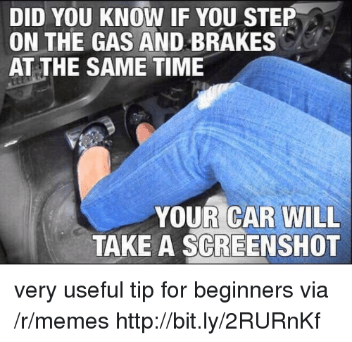 Memes, Http, and Time: DID YOU KNOW IF YOU STEP  ON THE GAS AND BRAKES  AT THE SAME TIME  YOUR CAR WILL  TAKE A SCREENSHOT very useful tip for beginners via /r/memes http://bit.ly/2RURnKf