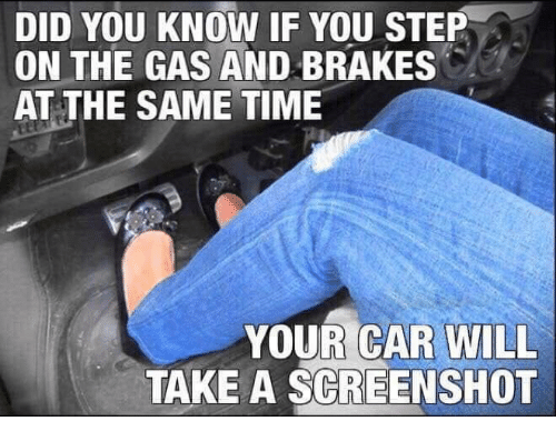 Time, Car, and Step: DID YOU KNOW IF YOU STEP  ON THE GAS AND BRAKES  AT THE SAME TIME  YOUR CAR WILL  TAKE A SCREENSHOT