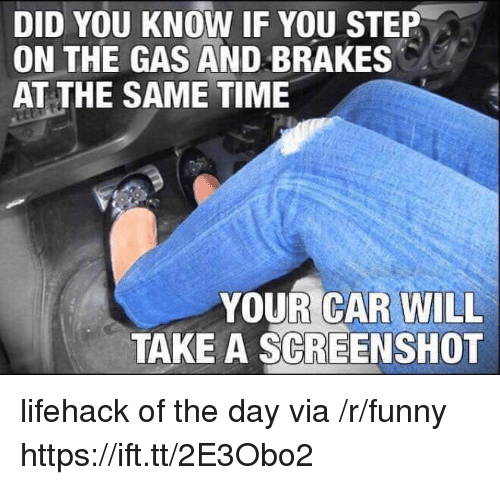 Funny, Time, and Car: DID YOU KNOW IF YOU STEP  ON THE GAS AND BRAKES  AT THE SAME TIME  YOUR CAR WILL  TAKE A SCREENSHOT lifehack of the day via /r/funny https://ift.tt/2E3Obo2