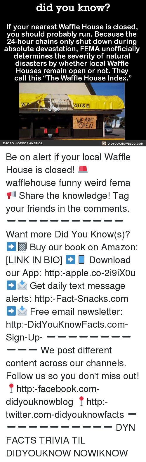 """Amazon, America, and Apple: did you know?  If your nearest Waffle House is closed  you should probably run. Because the  24-hour chains only shut down during  absolute devastation, FEMA unofficially  determines the severity of natural  disasters by whether local Waffle  Houses remain open or not. They  call this """"The Waffle House Index.""""  OUSE  WE ARE  OPEN  PHOTO: JOE FOR AMERICA  DIDYOUKNOWBLOG.COM Be on alert if your local Waffle House is closed! 🚨 wafflehouse funny weird fema 📢 Share the knowledge! Tag your friends in the comments. ➖➖➖➖➖➖➖➖➖➖➖ Want more Did You Know(s)? ➡📓 Buy our book on Amazon: [LINK IN BIO] ➡📱 Download our App: http:-apple.co-2i9iX0u ➡📩 Get daily text message alerts: http:-Fact-Snacks.com ➡📩 Free email newsletter: http:-DidYouKnowFacts.com-Sign-Up- ➖➖➖➖➖➖➖➖➖➖➖ We post different content across our channels. Follow us so you don't miss out! 📍http:-facebook.com-didyouknowblog 📍http:-twitter.com-didyouknowfacts ➖➖➖➖➖➖➖➖➖➖➖ DYN FACTS TRIVIA TIL DIDYOUKNOW NOWIKNOW"""