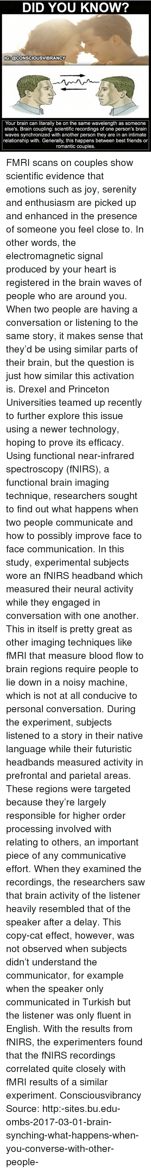 Friends, Memes, and Saw: DID YOU KNOW?  IG:@CONSCIOUSVIBRANCY  Your brain can literally be on the same wavelength as someone  else's. Brain coupling: scientific recordings of one person's brain  waves synchronized with another person they are in an intimate  relationship with. Generally, this happens between best friends or  romantic couples. FMRI scans on couples show scientific evidence that emotions such as joy, serenity and enthusiasm are picked up and enhanced in the presence of someone you feel close to. In other words, the electromagnetic signal produced by your heart is registered in the brain waves of people who are around you. When two people are having a conversation or listening to the same story, it makes sense that they'd be using similar parts of their brain, but the question is just how similar this activation is. Drexel and Princeton Universities teamed up recently to further explore this issue using a newer technology, hoping to prove its efficacy. Using functional near-infrared spectroscopy (fNIRS), a functional brain imaging technique, researchers sought to find out what happens when two people communicate and how to possibly improve face to face communication. In this study, experimental subjects wore an fNIRS headband which measured their neural activity while they engaged in conversation with one another. This in itself is pretty great as other imaging techniques like fMRI that measure blood flow to brain regions require people to lie down in a noisy machine, which is not at all conducive to personal conversation. During the experiment, subjects listened to a story in their native language while their futuristic headbands measured activity in prefrontal and parietal areas. These regions were targeted because they're largely responsible for higher order processing involved with relating to others, an important piece of any communicative effort. When they examined the recordings, the researchers saw that brain activity of the listener heavily re