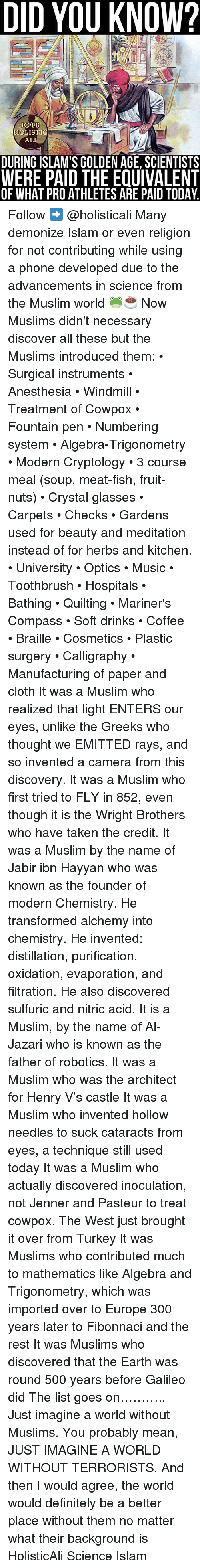 Turkeyism: DID YOU KNOW?  IG/FB  HOLISTIG  ALI  DURING ISLAM'S GOLDEN AGE, SCIENTISTS  WERE PAID THE EQUIVALENT  OF WHAT PROATHLETES ARE PAID TODAY. Follow ➡️ @holisticali Many demonize Islam or even religion for not contributing while using a phone developed due to the advancements in science from the Muslim world 🐸☕️ Now Muslims didn't necessary discover all these but the Muslims introduced them: • Surgical instruments • Anesthesia • Windmill • Treatment of Cowpox • Fountain pen • Numbering system • Algebra-Trigonometry • Modern Cryptology • 3 course meal (soup, meat-fish, fruit-nuts) • Crystal glasses • Carpets • Checks • Gardens used for beauty and meditation instead of for herbs and kitchen. • University • Optics • Music • Toothbrush • Hospitals • Bathing • Quilting • Mariner's Compass • Soft drinks • Coffee • Braille • Cosmetics • Plastic surgery • Calligraphy • Manufacturing of paper and cloth It was a Muslim who realized that light ENTERS our eyes, unlike the Greeks who thought we EMITTED rays, and so invented a camera from this discovery. It was a Muslim who first tried to FLY in 852, even though it is the Wright Brothers who have taken the credit. It was a Muslim by the name of Jabir ibn Hayyan who was known as the founder of modern Chemistry. He transformed alchemy into chemistry. He invented: distillation, purification, oxidation, evaporation, and filtration. He also discovered sulfuric and nitric acid. It is a Muslim, by the name of Al-Jazari who is known as the father of robotics. It was a Muslim who was the architect for Henry V's castle It was a Muslim who invented hollow needles to suck cataracts from eyes, a technique still used today It was a Muslim who actually discovered inoculation, not Jenner and Pasteur to treat cowpox. The West just brought it over from Turkey It was Muslims who contributed much to mathematics like Algebra and Trigonometry, which was imported over to Europe 300 years later to Fibonnaci and the rest It was Muslims who discove