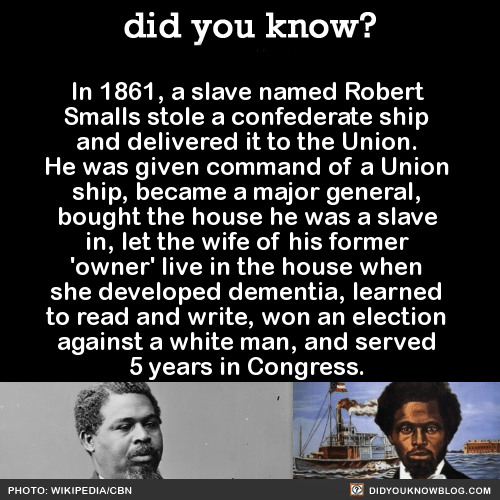 Commandment: did you know?  In 1861, a slave named Robert  Smalls stole a confederate ship  and delivered it to the Union.  He was given command of a Union  ship, became a major general  bought the house he was a slave  in, let the wife of his former  'owner' live in the house when  she developed dementia, learned  to read and write, won an election  against a white man, and served  5 years in Congress.  PHOTO: WIKIPEDIA/CBN  DIDYOUKNOWBLOG.COM