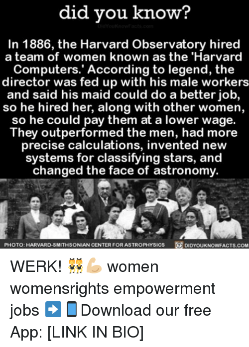 Memes, Harvard, and Smithsonian: did you know?  In 1886, the Harvard Observatory hired  a team of women known as the 'Harvard  Computers. According to legend, the  director was fed up with his male workers  and said his maid could do a better job,  so he hired her, along with other women,  so he could pay them at a lower wage.  They outperformed the men, had more  precise calculations, invented new  systems for classifying stars, and  changed the face of astronomy.  PHOTO: HARVARD-SMITHSONIAN CENTER  FOR ASTROPHYSIcs DID YouKNowFACTs.coM WERK! 👯💪🏼 women womensrights empowerment jobs ➡📱Download our free App: [LINK IN BIO]
