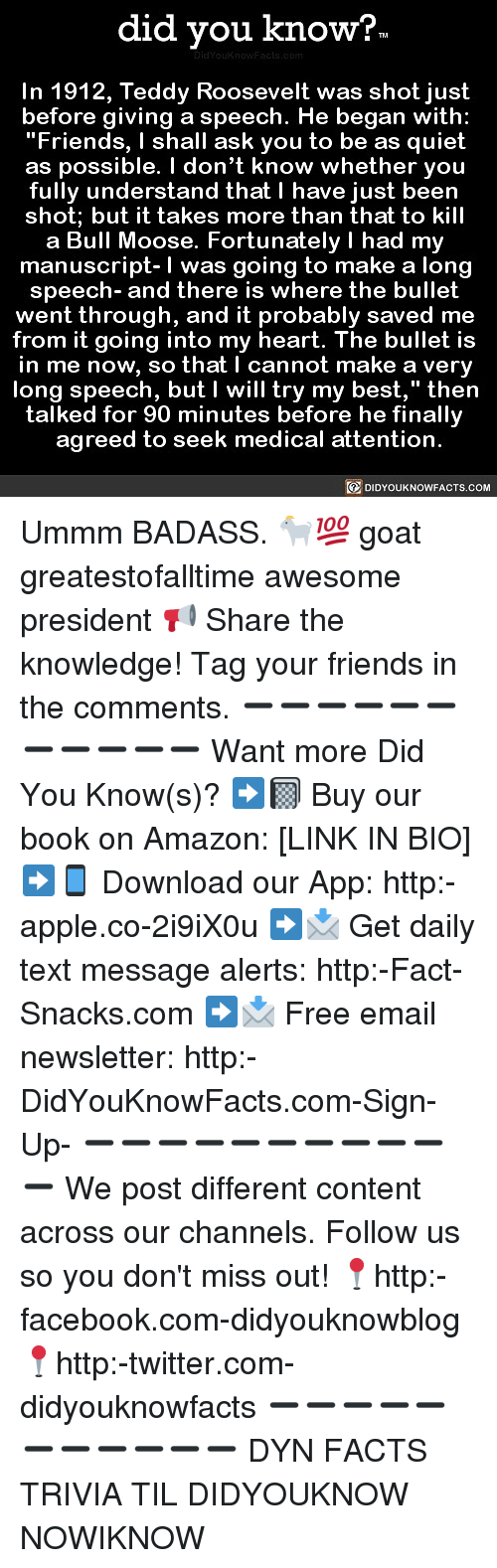 "Amazon, Apple, and Facebook: did you know?  In 1912, Teddy Roosevelt was shot just  before giving a speech. He began with:  ""Friends, I shall ask you to be as quiet  as possible. I don't know whether you  fully understand that I have just been  shot; but it takes more than that to kill  a Bull Moose. Fortunately I had my  manuscript-I was going to make a lono  speech- and there is where the bullet  went through, and it probably saved me  from it going into my heart. The bullet is  in me now, so that I cannot make a very  long speech, but I will try my best,"" then  talked for 90 minutes before he finallv  agreed to seek medical attention  DIDYOUKNOWFACTS.COM Ummm BADASS. 🐐💯 goat greatestofalltime awesome president 📢 Share the knowledge! Tag your friends in the comments. ➖➖➖➖➖➖➖➖➖➖➖ Want more Did You Know(s)? ➡📓 Buy our book on Amazon: [LINK IN BIO] ➡📱 Download our App: http:-apple.co-2i9iX0u ➡📩 Get daily text message alerts: http:-Fact-Snacks.com ➡📩 Free email newsletter: http:-DidYouKnowFacts.com-Sign-Up- ➖➖➖➖➖➖➖➖➖➖➖ We post different content across our channels. Follow us so you don't miss out! 📍http:-facebook.com-didyouknowblog 📍http:-twitter.com-didyouknowfacts ➖➖➖➖➖➖➖➖➖➖➖ DYN FACTS TRIVIA TIL DIDYOUKNOW NOWIKNOW"