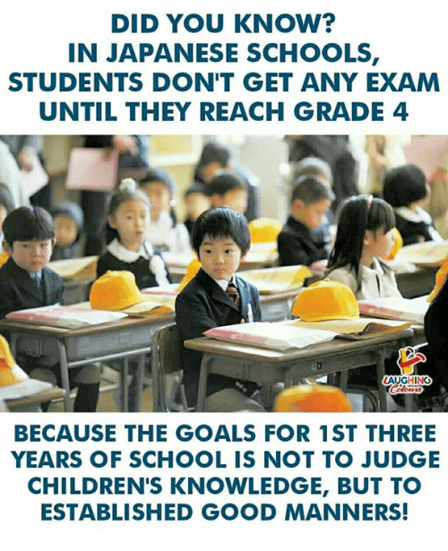Goals, School, and Good: DID YOU KNOw?  IN JAPANESE SCHOOLS,  STUDENTS DON'T GET ANY EXAM  UNTIL THEY REACH GRADE 4  BECAUSE THE GOALS FOR 1ST THREE  YEARS OF SCHOOL IS NOT TO JUDGE  CHILDREN'S KNOWLEDGE, BUT TO  ESTABLISHED GOOD MANNERS!