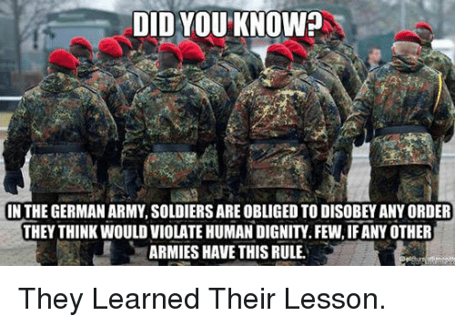 Disobey: DID YOU KNOW?  IN THE GERMAN ARMY, SOLDIERS ARE OBLIGED TO DISOBEY ANY ORDER  THEY THINK WOULD VIOLATE HUMAN DIGNITY. FEW, IF ANY OTHER  ARMIES HAVE THIS RULE. <p>They Learned Their Lesson.</p>