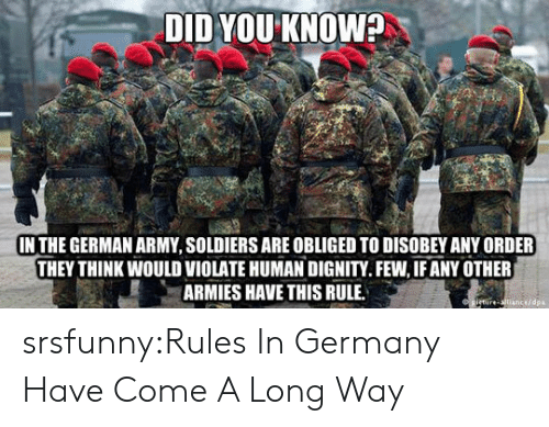 Disobey: DID YOU KNOW?  IN THE GERMAN ARMY, SOLDIERS ARE OBLIGED TO DISOBEY ANY ORDER  THEY THINK WOULD VIOLATE HUMAN DIGNITY.FEW, IF ANY OTHER  ARMIES HAVE THIS RULE  cedpa srsfunny:Rules In Germany Have Come A Long Way