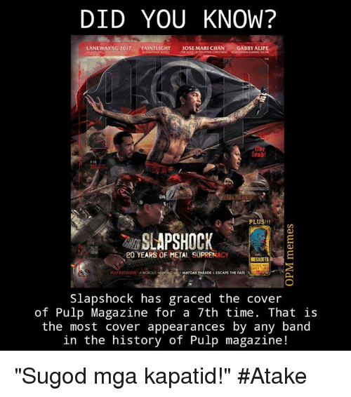 """Mayday: DID YOU KNOW?  LANEWAY SG 2017  FAINTLIGHT  JOSE MARI CHAN  GABBY ALIPE  PLUS!!!  SLAPSHOCK  20 YEARS OF METAL CY  E  MAYDAY PARADE  ESCAPE THE FATE  Slapshock has graced the cover  of Pulp Magazine for a 7th time. That is  the most cover appearances by any band  in the history of Pulp magazine """"Sugod mga kapatid!"""" #Atake"""