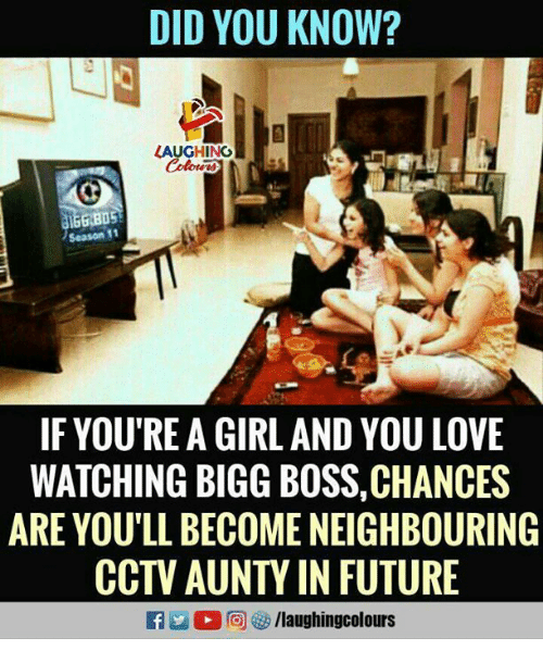 Future, Love, and Girl: DID YOU KNOW?  LAUGHING  Season 11  IF YOU'RE A GIRL AND YOU LOVE  WATCHING BIGG BOSS,CHANCES  ARE YOU'LL BECOME NEIGHBOURING  CCTV AUNTY IN FUTURE