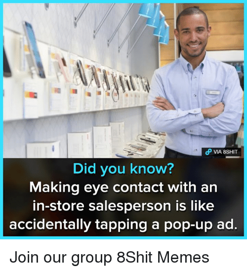 Memes, Pop, and 🤖: Did you know?  Making eye contact with an  in-store salesperson is like  accidentally tapping a pop-up ad. Join our group 8Shit Memes