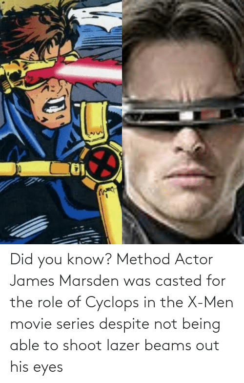Casted: Did you know? Method Actor James Marsden was casted for the role of Cyclops in the X-Men movie series despite not being able to shoot lazer beams out his eyes
