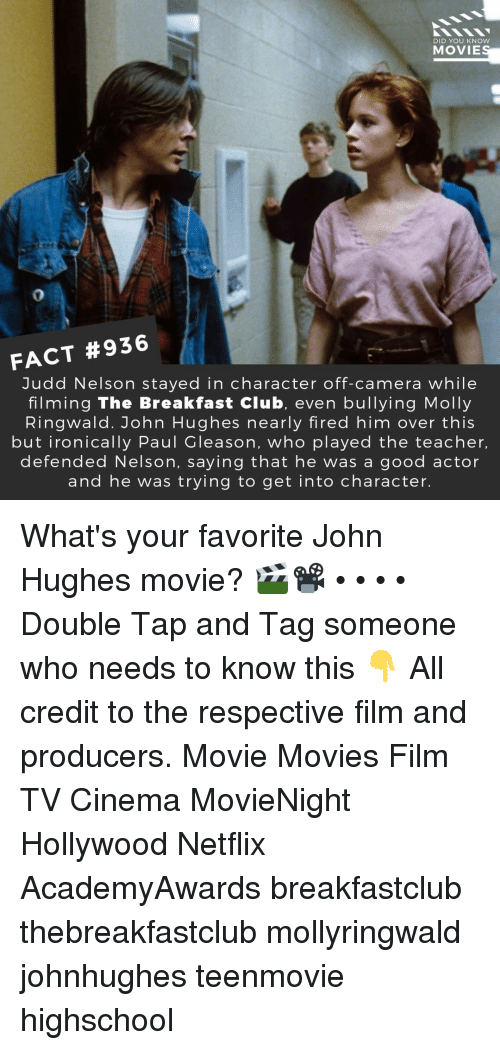 Breakfast Club: DID YOU KNOW  MOVIE  0  FACT #936  Judd Nelson stayed in character off-camera while  filming The Breakfast Club, even bullying Molly  Ringwald. John Hughes nearly fired him over this  but ironically Paul Gleason, who played the teacher,  defended Nelson, saying that he was a good actor  and he was trying to get into character. What's your favorite John Hughes movie? 🎬📽️ • • • • Double Tap and Tag someone who needs to know this 👇 All credit to the respective film and producers. Movie Movies Film TV Cinema MovieNight Hollywood Netflix AcademyAwards breakfastclub thebreakfastclub mollyringwald johnhughes teenmovie highschool